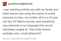 """Advice, Family, and Grandma: goodmorningbeloved  i was watching infinity war with my family and  when thanos was using the stones to wreck  everyone on titan, my mother, who is a 41-year  old, tiny 5'0 filipino woman, said something  very solemnly in our language that can be  translated roughly to: """"that tricky thanos  probably only i could defeat him  Source: goodmorningbeloved  0 advice-animal:  GRANDMA VS THANOS  Gram gram got that infinity chancla"""