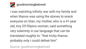 "Family, Infinity, and Old: goodmorningbeloved  i was watching infinity war with my family and  when thanos was using the stones to wreck  everyone on titan, my mother, who is a 41-year  old, tiny 5'0 filipino woman, said something  very solemnly in our language that can be  translated roughly to: ""that tricky thanos.  probably only i could defeat him""  Source: goodmorningbeloved Longtime lurker here"