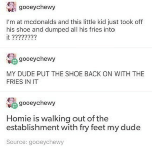 Dude, Homie, and McDonalds: gooeychewy  I'm at mcdonalds and this little kid just took off  his shoe and dumped all his fries into  it ????????  gooeychewy  MY DUDE PUT THE SHOE BACK ON WITH THE  FRIES IN IT  gooeychewy  Homie is walking out of the  establishment with fry feet my dude  Source: gooeychewy the last thing you want in your fries is some elses foot fungus