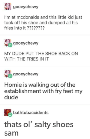Dude, Homie, and McDonalds: gooeychewy  I'm at mcdonalds and this little kid just  took off his shoe and dumped all his  fries into it ????????  gooeychewy  MY DUDE PUT THE SHOE BACK ON  WITH THE FRIES IN IT  gooeychewy  Homie is walking out of the  establishment with fry feet my  dude  athtubaccidents  thats ol' salty shoes  sam The absolute legend