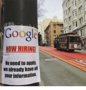 Google, Information, and Now: Googe  NOW HIRING  No need to apply.  we already haveall  our information. Google Knows Everything!