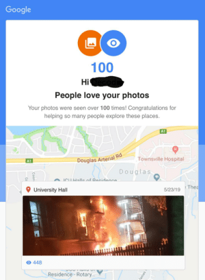Got an email from google today... OC: Google  100  Hi Oecoda  People love your photos  Your photos were seen over 100 times! Congratulations for  helping so many people explore these places.  A1  Townsville Hospital  Douglas Arterial Rd  A1  Douglas  ICHHalle of Decidance  Thea  University Hall  5/23/19  O 448  Residence-Rotary...  Coor  ames Got an email from google today... OC