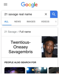Real Name: Google  21 savage real name  ALL NEWS IMAGESVIDEOS  21 Savage Full name  Twentious-  Oneaey  Savagembris  ins  PEOPLE ALSO SEARCH FOR