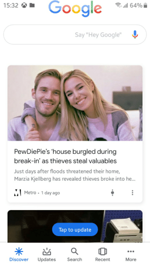"""Google, Saw, and Break: Google  64%  15:32  Say """"Hey Google""""  PewDiePie's 'house burgled during  break-in' as thieves steal valuables  Just days after floods threatened their home,  Marzia Kjellberg has revealed thieves broke into he...  MMetro 1 day ago  Tap to update  Updates  Discover  Search  Recent  More WHAT ? I just saw this"""