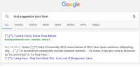"""What did we do before Google?: Google  a that suggestive ascii face  IMAGES VIDEos NEws  MAPS  BOOKS  APPS  TABLET  ALL  CSO) Lenny Face I Know Your Meme  knowyourmeme.com memes lenny-f...  Nov 18, 2012  4chan, SO), entry of november 2012, weird memes of 2012, face, spam, emoticon, shitposting,  mlg. CSO) is an emoticon created with unicode character symbols. On 4chan, it has also come to be known  as """"Le Lenny Face"""" or """"Le Face Face.  CSO) Lenny Face They Don't Want This Look of Disapproval Desu What did we do before Google?"""