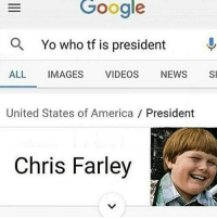 Chris Farley: Google  a Yo who tf is president  ALL  IMAGES  VIDEOS  NEWS  SI  United States of America  President  Chris Farley
