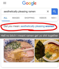 "Bitch, Google, and Ramen: Google  aesthetically pleasing ramen  ALL IMAGES SHOPPING VIDEOS NEW  Did you mean: aesthetically pleasing women  Hell no bitch I meant ramen get yo shit together <p><a href=""http://memehumor.net/post/174360677811/oc-dammit-google"" class=""tumblr_blog"">memehumor</a>:</p>  <blockquote><p>[OC] Dammit Google</p></blockquote>"