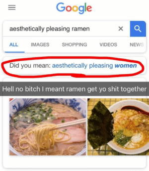 Bitch, Google, and Ramen: Google  aesthetically pleasing ramen  ALL IMAGES SHOPPING VIDEOS NEW  Did you mean: aesthetically pleasing women  Hell no bitch I meant ramen get yo shit together [OC] Dammit Google