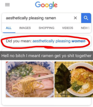 [OC] Dammit Google by DaxelW FOLLOW HERE 4 MORE MEMES.: Google  aesthetically pleasing ramen  X  SHOPPING  VIDEOS  ALL  IMAGES  NEWS  Did you mean: aesthetically pleasing women  Hell no bitch I meant ramen get yo shit together [OC] Dammit Google by DaxelW FOLLOW HERE 4 MORE MEMES.