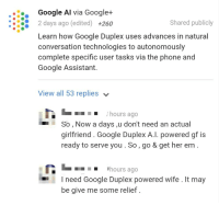 Google, Phone, and Wife: Google Al via Google+  82 days ago (edited) +260  Shared publicly  Learn how Google Duplex uses advances in natural  conversation technologies to autonomously  complete specific user tasks via the phone and  Google Assistant.  View all 53 replies v  .hours ago  So, Now a days ,u don't need an actual  girlfriend. Google Duplex A.I. powered gf is  ready to serve you. So, go & get her em.  Chours ago  I need Google Duplex powered wife. It may  be give me some relief.