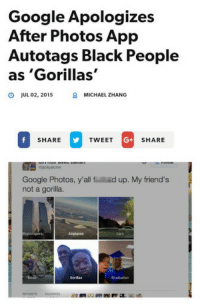 Friends, Funny, and Google: Google Apologizes  After Photos App  Autotags Black People  as'Gorillas'  JUL 02, 2015  8  MICHAEL ZHANG  SHARETWEET GSHARE  G+  Google Photos, y'all f ed up. My friend's  not a gorilla.  Oraduation <p>This will never not be funny in a horrible way.</p>