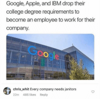 Apple, College, and Google: Google, Apple, and IBM drop their  college degree requirements to  become an employee to work for their  company.  ooge  chris whit Every company needs janitors  22m 485 likes Reply Savage