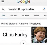 Lil cf meme fnaf dank dankmemes lmao lol memes funny ayylmao anime kek mlg edgy savage pepe bushdid911 filthyfrank nochill hilarious johncena 4chan depressed autism weeaboo cringe jetfuelcantmeltsteelbeams depression papafranku lmfao rofl: Google  as Yo who tf is president  ALL  IMAGES VIDEOS NEws SHO  United States of America President  Chris Farley Lil cf meme fnaf dank dankmemes lmao lol memes funny ayylmao anime kek mlg edgy savage pepe bushdid911 filthyfrank nochill hilarious johncena 4chan depressed autism weeaboo cringe jetfuelcantmeltsteelbeams depression papafranku lmfao rofl