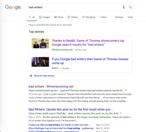 "Bad, Game of Thrones, and Google: Google  bad writers  Q All  Images  E News  Videos  Shopping  Settings  Tools  More  About 2,330,000,000 results (0.51 seconds)  Top stories  Thanks to Reddit, Game of Thrones showrunners top  SWI  Google search results for ""bad writers""  SXSW  SY  Winteriscoming.net 18 hours ago  If you Google bad writers then Game of Thrones bosses  come up  Metro 1 day ago  More for bad writers  bad writers - Winteriscoming.net  https://winteriscoming.net/...game-of-thrones-writers-top-bad-writers-search-results-th...  18 hours ago - Case in point: Game of Thrones fans dissatisfied with how the show ended have focused  much of their malcontent on showrunners David Benioff and Dan Weiss.... It's no secret that some  Game of Thrones fans were less than happy with the ending, myself among them. Is this a healthy..  Bad Writers. Upvote this post so its the first result when you ...  https://www.reddit.com/r/freefolk/.../bad_writers_upvote_this_post_so_its_the_first/  May 6, 2019 - Another example of bad writing is the cringey Jon-Danny relationship. These two spent  lot of screen time together in s5. Yet the writers ...  bad writers, but thanks to them we have..  People say D&D are  May 12, 2019  Why Littlefinger may not have died from bad writing. : gottheories  Mar 21, 2019  ISPOLERSI Bad writina for Cersei : aameofthrones  May 9 2019 Hey look at that, we're in the news again"