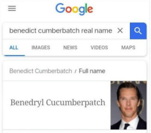 What's his real name?: Google  benedict cumberbatch real name X O  ALL  IMAGES  NEWS  VIDEOS  MAPS  Benedict Cumberbatch/ Full name  Benedryl Cucumberpatch What's his real name?