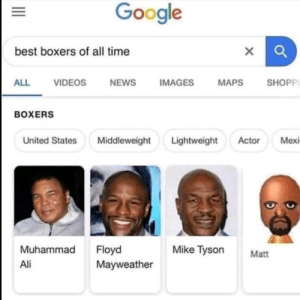 Matt > the rest by ItsSmile17 MORE MEMES: Google  best boxers of all time  SHOPPI  ALL  VIDEOS  NEWS  IMAGES  MAPS  BOXERS  Lightweight  Mexi  United States  Middleweight  Actor  Muhammad  Floyd  Mayweather  Mike Tyson  Matt  Ali  II Matt > the rest by ItsSmile17 MORE MEMES
