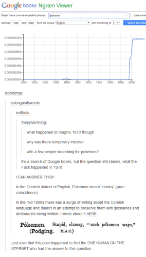 """Books, Google, and Internet: Google books Ngram Viewer  Graph these comma-separated phrases: pokemon  case-insen  between 1800 and 2002 from the corpus  with smoothing of 3  Search lots of bo  000000120%  0 00000 100%  0 00000080%  000000060%  0 00000040%  0 00000020%  1800 1820 1840 1860 1880 900 920 940 960 980 2000  bookshop  solongasitswords  nullbula  thesylverlining  what happened in roughly 1870 though  why was there temporary internet  with a few people searching for pokemon?  It's a search of Google books, but the question still stands, what the  Fuck happened in 1870  I CAN ANSWER THIS!!  In the Cornish dialect of English, Pokemon meant 'clumsy (pure  coincidence)  In the mid 1800s there was a surge of writing about the Cornish  language and dialect in an attempt to preserve them with glossaries and  dictionaries being written. I wrote about it HERE.  Pókemen. Stupid, clumsy, """"such pókemen ways,""""  (Podging. Ma.c.)  М.А.С.  I just love that this post happened to find the ONE HUMAN ON THE  INTERNET who had the answer to this question Pokemon from the pastomg-humor.tumblr.com"""