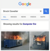 Searched Brock Osweiler today....: Google  Brock Osweiler  ALL  VIDEOS  NEWS  IMAGES  Showing results for Dumpster fire  MAPS Searched Brock Osweiler today....