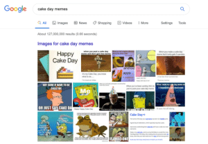 Android, Be Like, and Birthday: Google  cake day  memes  a All  Images  E News  Shopping  Videos  More  Settings  Tools  About 127,000,000 results (0.66 seconds)  Images for cake day memes  When you tell a slghty offersive  when you post a cake day  meme and don't get free karma oke at the cinner table  When you make a cake day  meme but it only gets 5 upvotes  Happy  Cake Day  our orortar  me  android  thing like the simulations nt  t's my Cake Day you know  what to do...  ovoes  me  apps  Raaty is otan disappehing  t be like that sometimes  p d  I'm bod at titles  Thonos mene  sppy cae day to a  When you ty pac in at of he Rad  Ce Dey reoses  When you've been waiting 365 daWhenTmake my cake day meme an  just to post your cake day meme  NOT SURE IF HAVE TO BE  it immediately gets downvoted  CREATIVE  Me  Reddit  Happy Happy Cake Day  Bste  OR JUST SAY CAKE DA  It was me all .along.  ve been looking forward to thi M GONNA GET SSO MUCH KARM  AMD HSSWHE  OBLIGATORY CAKE DAN POST  Cake Day  Me on Redd  expecting ka  on cake day  Thename of the day your usermame wos bom jan Reddit com  SE  Agreet dey of celebration, which typically requires a pest.  Everyane on  Reddit gying  me kama  Maiting for the  Usernames celebraeg their cake day will have a cake icon next  unemame  Today y coke day, and my actuolbirthday a o week bam now  Thonkgving in 7hursdiay, thur moking this an awesome week B  knoa what was your best weok ever? on Now 22 fram lawngname  ALLUPVOTES TO THE HYPNOTOAD FHAD ONE  cake day birthday #celebration reddit.com wreddit me_irl