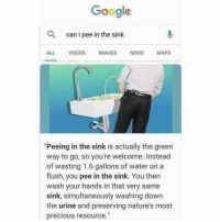 "Google, Memes, and News: Google  can i pee in the sink  ALL VIDEOS IMAGES NEWS MAPS  ""Peeing in the sink is actually the green  way to go, so you're welcome. Instead  of wasting 1.6 gallons of water on a  flush, you pee in the sink. You then  wash your hands in that very same  sink, simultaneously washing down  the urine and preserving nature's most  precious resource."" In 2019 we all going green 🌎🌱"