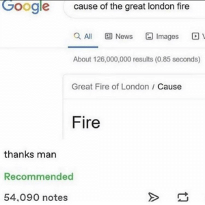 Some much needed clarification: Google  cause of the great london fire  Q Al  E News  Images  About 126,000,000 results (0.85 seconds)  Great Fire of London / Cause  Fire  thanks man  Recommended  54,090 notes Some much needed clarification