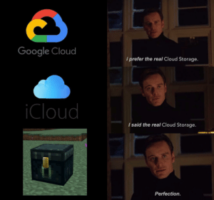 Perfection: Google Cloud  i prefer the real Cloud Storage.  iCloud  I said the real Cloud Storage.  Perfection. Perfection