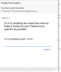 google cloud: Google Cloud support  Your chat session has ended.  A transcript of this chat will be emailed to you.  Question3  dres  (3 of 3) Anything we could have done to  make it easier for you? Please be as  specific as possible  sub to pewdiepie unsub t series  SUBMIT  When submitting information to this optional survey please do not submit any sensitive data, such as  account passwords, goverment identification numbers, cardholder data, confidential business data,