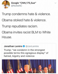 "cnn.com, Google, and Memes: Google ""CNN,175,Sue""  @NolteNC  Trump condemns hate & violence.  Obama stoked hate & violence  Trump repudiates racism  Obama invites racist BLM to White  House  Jonathan LemireJonLemire  Trump: ""we condemn in the strongest  possible terms this egregious display"" of  hatred, bigotry and violence"