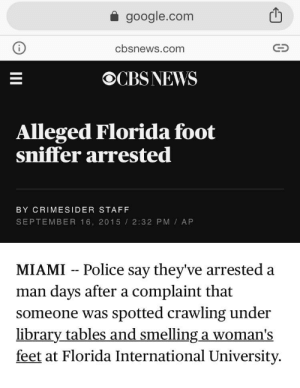 Google, Police, and Florida: google.com  cbsnews.com  OCBSNEWS  Alleged Florida foot  sniffer arrested  BY CRIMESIDER STAFF  SEPTEMBER 16, 2015 2:32 PM AP  Police say they've arrested a  days after a complaint that  spotted crawling under  library tables and smelling a woman's  feet at Florida International University.  MIAMI  man  someone was  II Idk what to say(16 Sep)