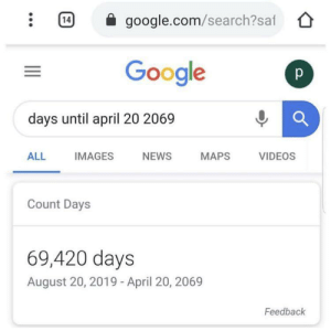 Sell sell sell anti stink meme today only via /r/MemeEconomy https://ift.tt/2TYaqC5: google.com/search?saf  14  Google  days until april 20 2069  NEWS  ALL  IMAGES  MAPS  VIDEOS  Count Days  69,420 days  August 20, 2019 -April 20, 2069  Feedback  73 Sell sell sell anti stink meme today only via /r/MemeEconomy https://ift.tt/2TYaqC5