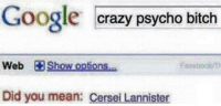 Cersei Lannister: Google  crazy psycho bitch  Web Show options  Did you mean: Cersei Lannister