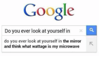 Memes, 🤖, and Microwave: Google  Do you ever look at yourself in  do you ever look at yourself in the mirror  and think what wattage is my microwave google knowz me too wel