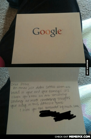 During the interview process at Google his sister died. They sent this in the mail. He's truly touched by the gesture.omg-humor.tumblr.com: Google  Drar Peter,  An email just didnt Sutfice Whtn we  heard of and your familoy s lOSE.  your  I hope you know we are sincèrely  sending our most comturtiroy thouhite  your wäy. in this difficult nme  I hope vpu teel surrounded but mwch love  CHECK OUT MEMEPIX.COM  MEMEPIX.COM During the interview process at Google his sister died. They sent this in the mail. He's truly touched by the gesture.omg-humor.tumblr.com