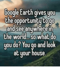 Dank, Google, and Earth: Google Earth gives you  the opportunity togo  and see anywhere in  the World So what do  you do? You go and look  at your  house