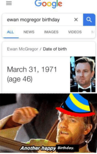 Birthday, Google, and Jesus: Google  ewan mcgregor birthday X  ALL NEWS  IMAGES  VIDEOS  Ewan McGregor /Date of birth  March 31, 1971  (age 46)  Anotherhappy Birthday. <p>Love you Jesus</p>