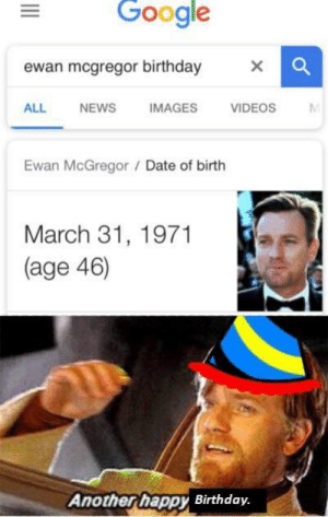 Birthday, Google, and Jesus: Google  ewan mcgregor birthday X  ALL NEWS  IMAGES  VIDEOS  Ewan McGregor /Date of birth  March 31, 1971  (age 46)  Anotherhappy Birthday. positive-memes:  Love you Jesus