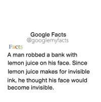 Facts, Google, and Juice: Google Facts  Cgooglemy facts  Facts  A man robbed a bank with  lemon juice on his face. Since  lemon juice makes for invisible  ink, he thought his face would  become invisible. You can't see me. wrong. 😥