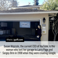 Facts Google SusanWojcicki CEO Women Garage Internet: Google!  @facts I guff com  Susan Wojcicki, the current CEO of YouTube, is the  woman who lent her garage to Larry Page and  Sergey Brin in 1998 when they were creating Google. Facts Google SusanWojcicki CEO Women Garage Internet