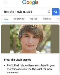 Dad, Google, and Shopping: Google  fred the movie quotes  ALL SHOPPING VIDEOS IMAGESN  Fred: The Movie Quotes  . Fred's Dad: I should have ejaculated in your  mother's anus instead the night you were  conceived.