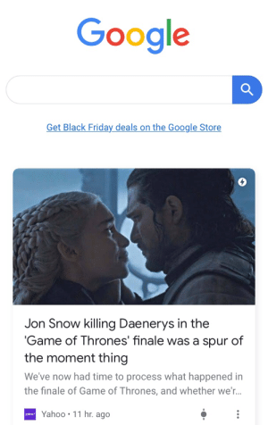 Will I ever escape from this?: Google  Get Black Friday deals on the Google Store  Jon Snow killing Daenerys in the  'Game of Thrones' finale was a spur of  the moment thing  We've now had time to process what happened in  the finale of Game of Thrones, and whether we'...  Yahoo 11 hr. ago  yahoo/ Will I ever escape from this?