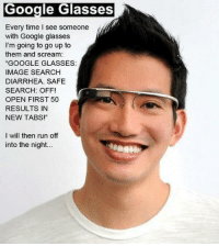 "Google, Run, and Scream: Google Glasses  Every time I see someone  with Google glasses  I'm going to go up to  them and scream:  ""GOOGLE GLASSES:  IMAGE SEARCH  DIARRHEA. SAFE  SEARCH: OFF!  OPEN FIRST 50  RESULTS IN  NEW TABS!""  I will then run off  into the night."