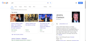 God, Google, and James May: Google god  Sign in  Videos  Settings  All News Images  About 55,000,000 results (0.35 seconds)  Top stories  Maps  More  Jeremy  Clarksorn  Broadcaster  Jeremy Clarkson health  latest: The condition  that threatened his life -  the eight symptoms  Daily Express  2 hours ago  The Grand Tour star  Jeremy Clarkson  shares grim details of  health scare  Metro  20 mins ago  Jeremy Clarkson lost  two stone by cycling  jeremyclarkson.co.uk  Jeremy Charles Robert Clarkson is an English  broadcaster, journalist and writer who specialises in  motoring. He is best known for co-presenting the BBC TV  show Top Gear with Richard Hammond and James May  from October 2002 to March 2015. He also currently  writes weekly columns for The Sunday Times and The  Sun. Wikipedia  Road.cc  9 hours ago  More for jeremy clarkson  Jeremy Clarkson - Wikipedia  https://en.wikipedia.org/wiki/Jeremy_Clarkson  Born: 11 April 1960 (age 59 years), Doncaster  Height: 1.96 m  Spouse: Frances Cain (m. 1993-2014), Alexandra James Top Gear was the shit you know?