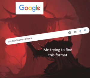 Use this search bar wisely: Google  guy handing sword meme  Me trying to find  this format Use this search bar wisely