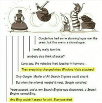 Follow us for more funny tumblr & textposts!!: Google has had some stunning logos over the  years, but this one is a showstopper.  I really really love this.  anybody else think of avatar?  Long ago, the websites lived together in harmony...  Then everything changed when Windows Vista attacked!  Only Google, Master of All Search Engines could stop it.  But when the intemet needed it most, Google vanished.  Years passed, and a new Search Engine was discovered, a Search  Engine named Bing.  And Bing couldnt search for shit. Everyone died. Follow us for more funny tumblr & textposts!!