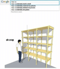 Relatable.: Google helpiac  help i accidentally build a shelf  help i accidentally restored my iphone  help i accidentally deleted recycle bin  help i accidentally ate gluten  Press Enter to search.  oh crap Relatable.