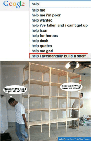 im poor: Google helpl  help me  help me i'm poor  help wanted  help i've fallen and i can't get up  help icon  help for heroes  help desk  help quotes  help me god  help i accidentally build a shelf  Dear god! What  have we done?  Quickly! We need  to get rid of this  WhoSearches ThisStuff.com
