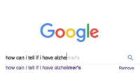 Google, Alzheimer's, and Hell: Google  how can i tell if i have alzhe|mer's  how can i tell if i have alzheimer's  Remove If you understand, you have a reserved place in hell