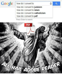 Adobe, Google, and Memes: Google how do I convert to  how do i convert to judaism  how do i convert to islam  how do i convert to catholicism  how do i convert to pdf  Press Enter to search  PDF  Adobe  ALL HAIL ADO  ADOBE READER