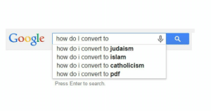 Dank, Google, and Memes: Google how do I convert to  how do i convert to judaism  how do i convert to islam  how do i convert to catholicism  how do i convert to pdf  Press Enter to search. Top four religions by obiwankedkenobi MORE MEMES