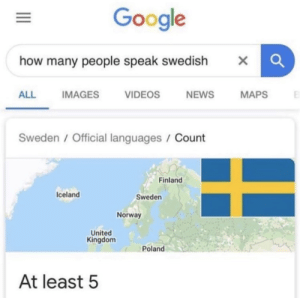 youlovetoseeit:I have never heard a Swedish person speak Swedish: Google  how many people speak swedish  X  NEWS  ALL  IMAGES  VIDEOS  MAPS  Sweden / Official languages / Count  Finland  Iceland  Sweden  Norway  United  Kingdom  Poland  At least 5 youlovetoseeit:I have never heard a Swedish person speak Swedish